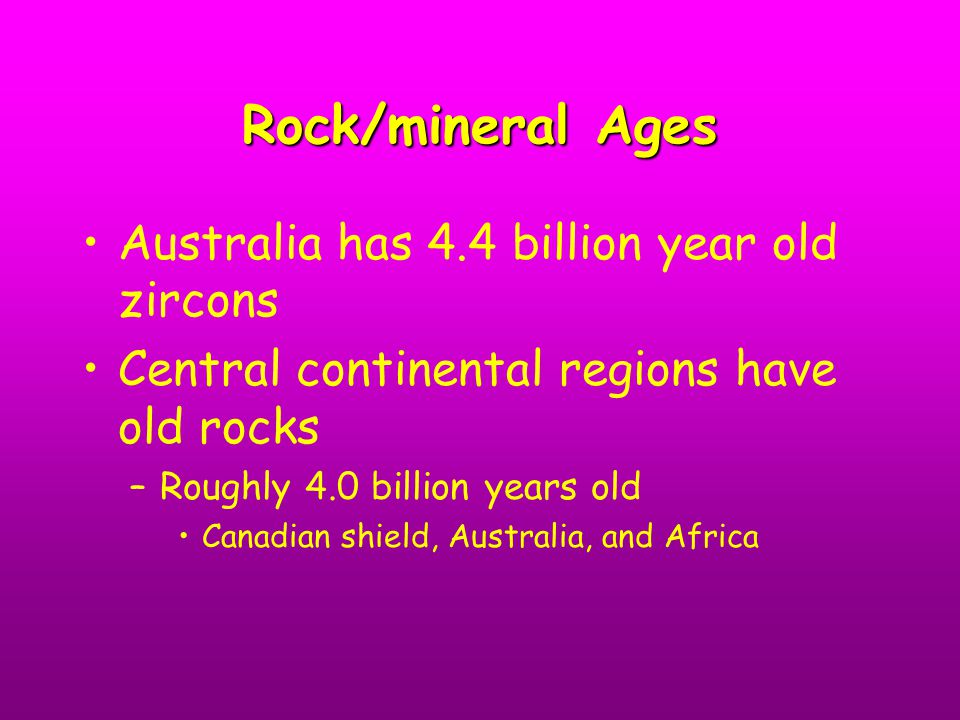 Rock/mineral Ages Australia has 4.4 billion year old zircons Central continental regions have old rocks –Roughly 4.0 billion years old Canadian shield