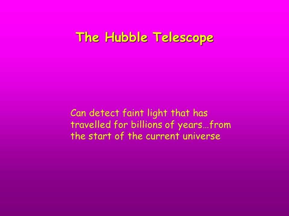 The Hubble Telescope Can detect faint light that has travelled for billions of years…from the start of the current universe