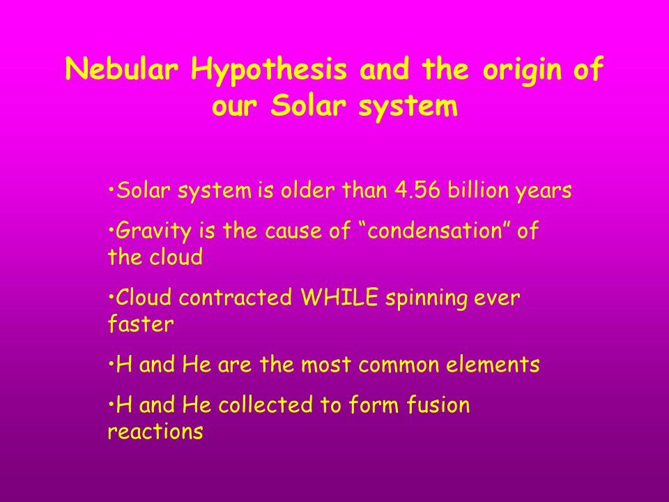 "Nebular Hypothesis and the origin of our Solar system Solar system is older than 4.56 billion years Gravity is the cause of ""condensation"" of the clou"