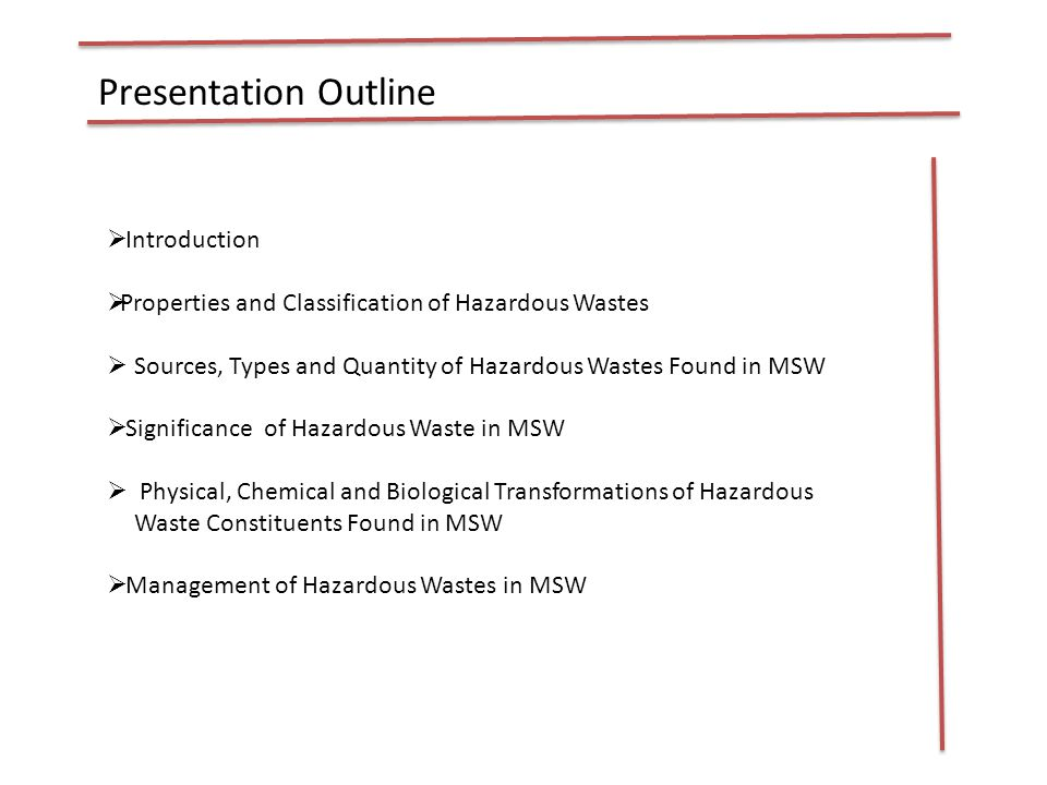 Presentation Outline  Introduction  Properties and Classification of Hazardous Wastes  Sources, Types and Quantity of Hazardous Wastes Found in MSW  Significance of Hazardous Waste in MSW  Physical, Chemical and Biological Transformations of Hazardous Waste Constituents Found in MSW  Management of Hazardous Wastes in MSW