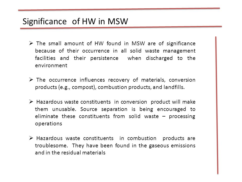 Significance of HW in MSW  The small amount of HW found in MSW are of significance because of their occurrence in all solid waste management facilities and their persistence when discharged to the environment  The occurrence influences recovery of materials, conversion products (e.g., compost), combustion products, and landfills.