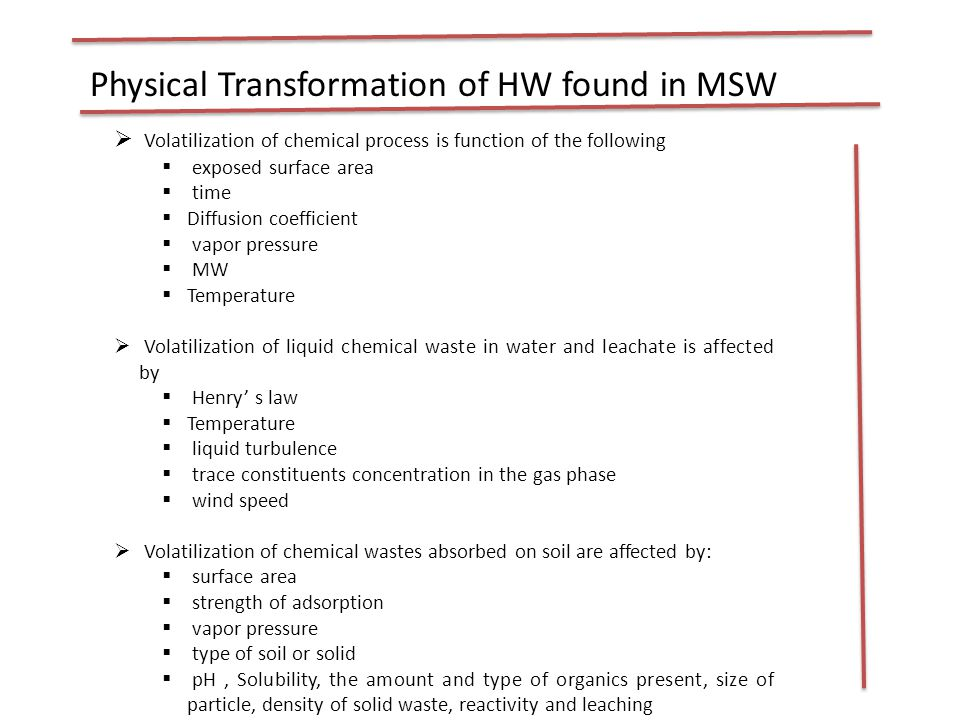  Volatilization of chemical process is function of the following  exposed surface area  time  Diffusion coefficient  vapor pressure  MW  Temperature  Volatilization of liquid chemical waste in water and leachate is affected by  Henry' s law  Temperature  liquid turbulence  trace constituents concentration in the gas phase  wind speed  Volatilization of chemical wastes absorbed on soil are affected by:  surface area  strength of adsorption  vapor pressure  type of soil or solid  pH, Solubility, the amount and type of organics present, size of particle, density of solid waste, reactivity and leaching