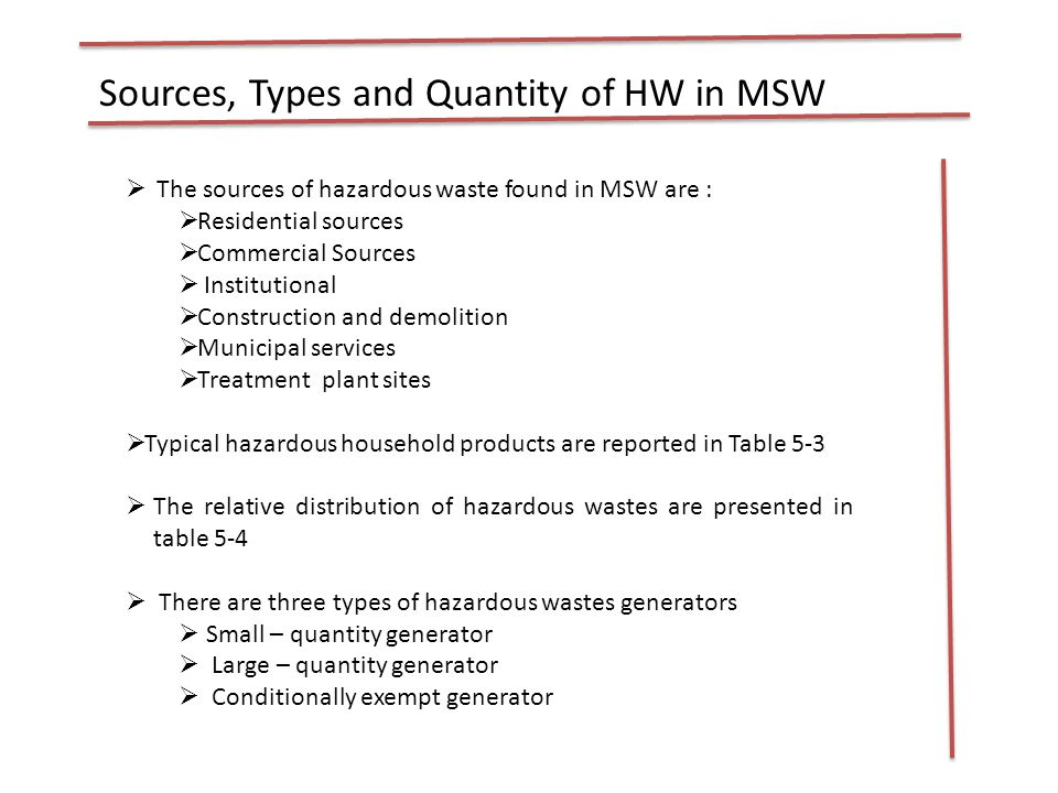 Sources, Types and Quantity of HW in MSW  The sources of hazardous waste found in MSW are :  Residential sources  Commercial Sources  Institutional  Construction and demolition  Municipal services  Treatment plant sites  Typical hazardous household products are reported in Table 5-3  The relative distribution of hazardous wastes are presented in table 5-4  There are three types of hazardous wastes generators  Small – quantity generator  Large – quantity generator  Conditionally exempt generator