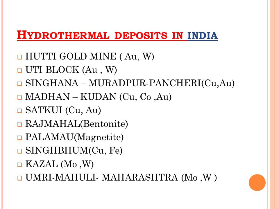 H YDROTHERMAL DEPOSITS IN INDIA  HUTTI GOLD MINE ( Au, W)  UTI BLOCK (Au, W)  SINGHANA – MURADPUR-PANCHERI(Cu,Au)  MADHAN – KUDAN (Cu, Co,Au)  SATKUI (Cu, Au)  RAJMAHAL(Bentonite)  PALAMAU(Magnetite)  SINGHBHUM(Cu, Fe)  KAZAL (Mo,W)  UMRI-MAHULI- MAHARASHTRA (Mo,W )