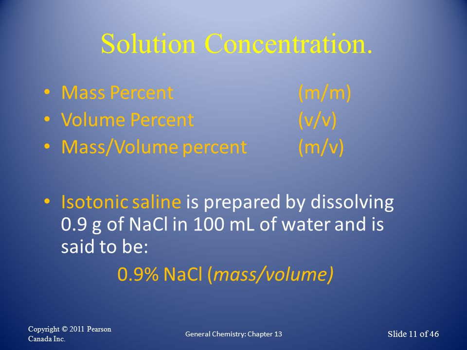 Solution Concentration. Mass Percent (m/m) Volume Percent (v/v) Mass/Volume percent (m/v) Isotonic saline is prepared by dissolving 0.9 g of NaCl in 1