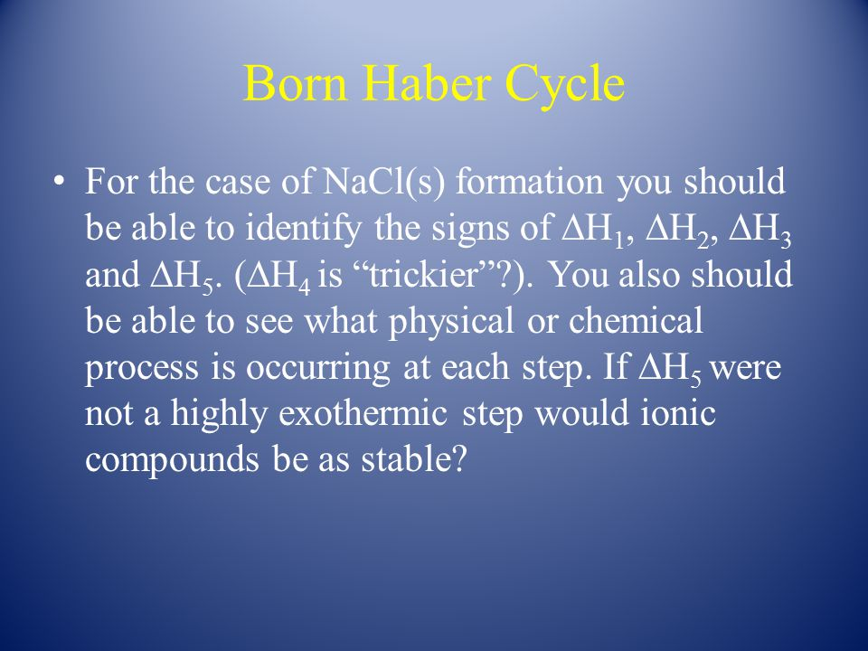 "Born Haber Cycle For the case of NaCl(s) formation you should be able to identify the signs of ∆H 1, ∆H 2, ∆H 3 and ∆H 5. (∆H 4 is ""trickier""?). You a"