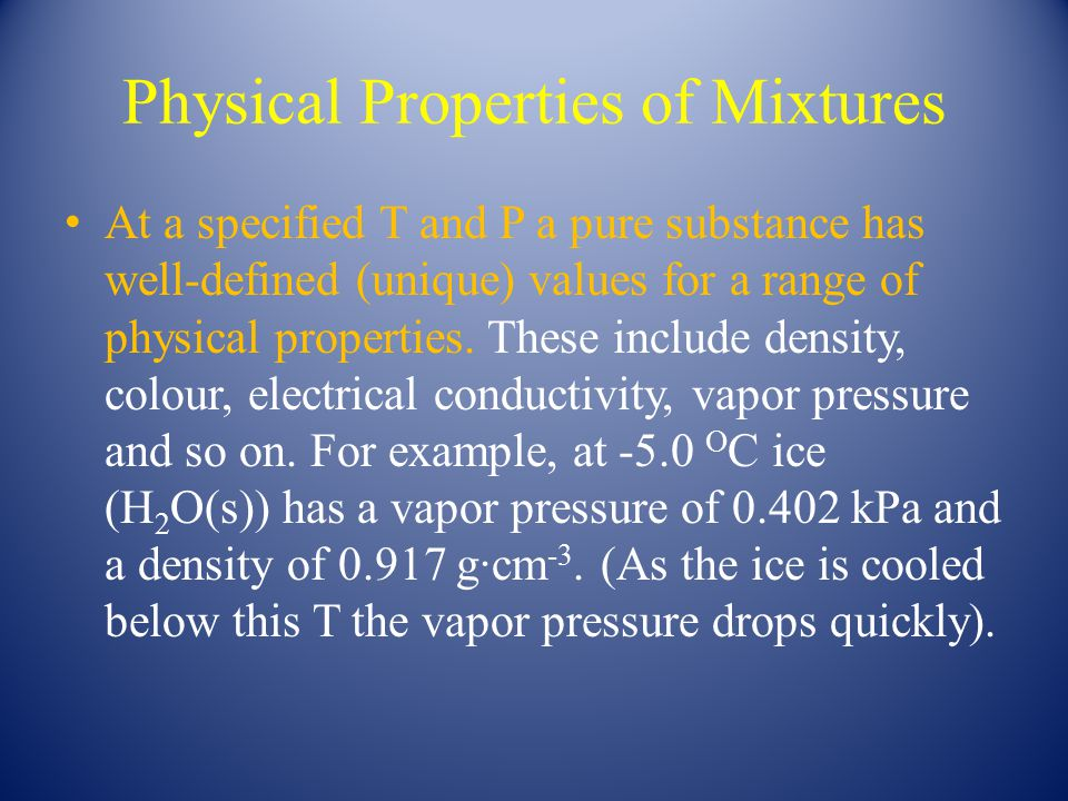 Physical Properties of Mixtures At a specified T and P a pure substance has well-defined (unique) values for a range of physical properties. These inc