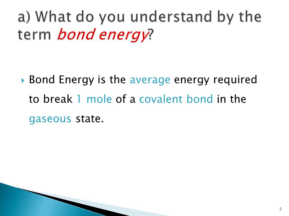  Bond Energy is the average energy required to break 1 mole of a covalent bond in the gaseous state. 2