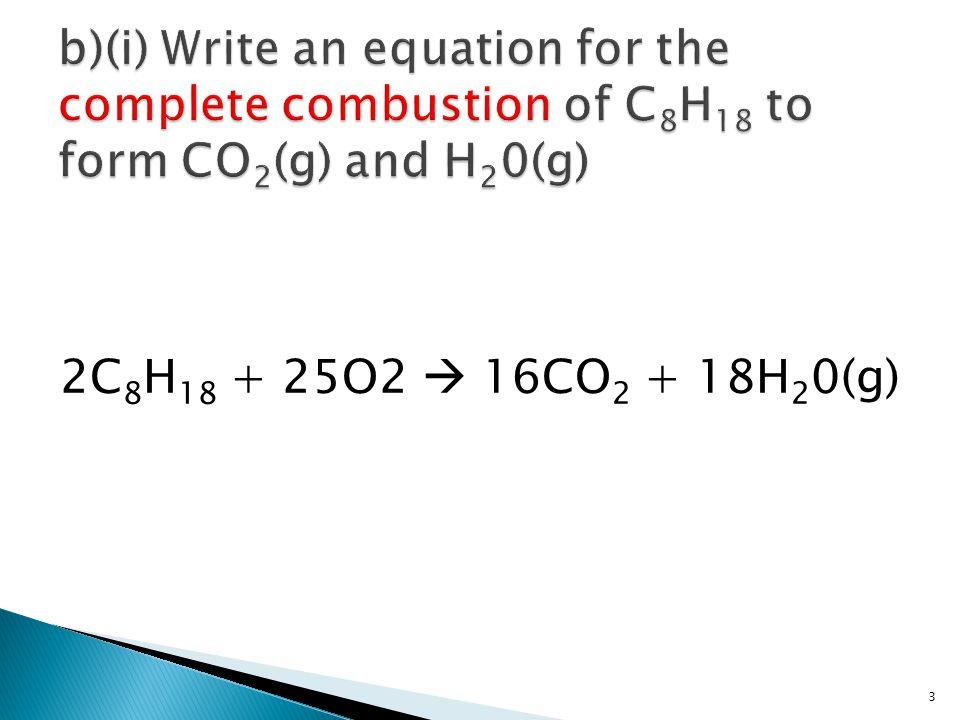 2C 8 H 18 + 25O2  16CO 2 + 18H 2 0(g) 3