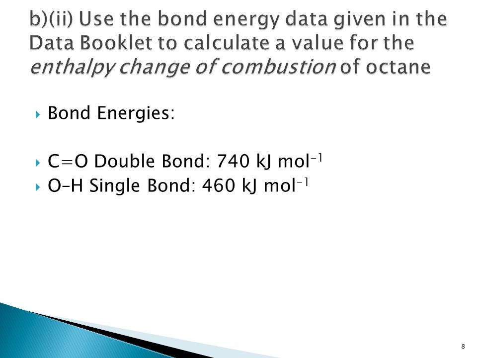  Energy released in forming bonds in 16 mole of CO 2 = 16 [2 x 740] kJ mol -1 = 16 [1480] kJ mol -1 = - 23680 kJ mol -1  Energy required to break bonds in 18 moles of H 2 O = 18 [2 x 460] kJ mol -1 = 18 [920] kJ mol -1 = - 16560 kJ mol -1 9
