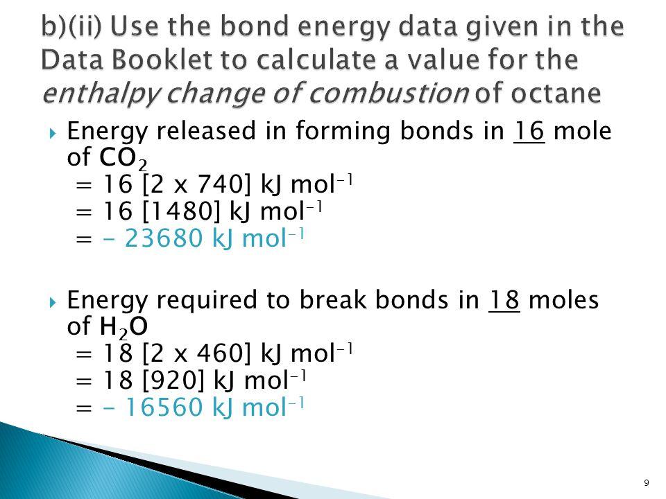 2C 8 H 18 + 25O2  16CO 2 + 18H 2 0(g)  ΔH c ø for 2 moles of octane = Energy required + Energy Released = (+19660 + 12400) + (-16560 + (-23680)) kJ mol -1 = (32060) + (-40240) kJ mol -1 = -8180 kJ mol -1 10