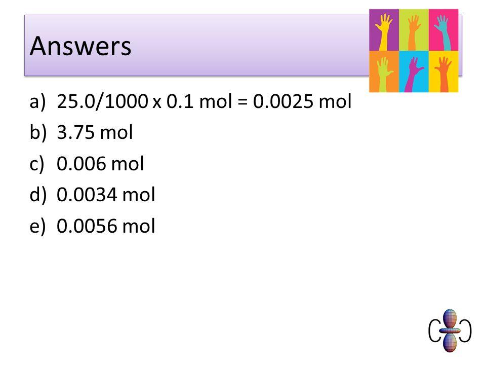 Answers a)25.0/1000 x 0.1 mol = 0.0025 mol b)3.75 mol c)0.006 mol d)0.0034 mol e)0.0056 mol