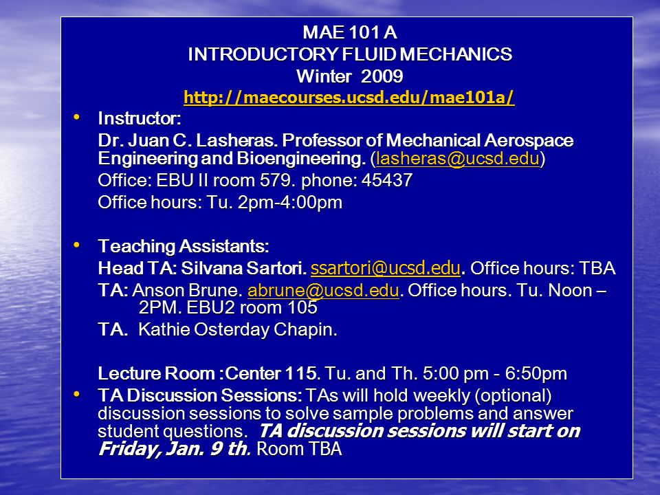 MAE 101 A INTRODUCTORY FLUID MECHANICS Winter 2009 http://maecourses.ucsd.edu/mae101a/ Instructor: Instructor: Dr.