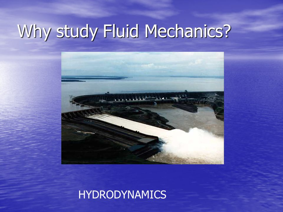 Why study Fluid Mechanics HYDRODYNAMICS