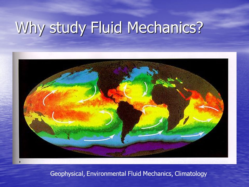 Why study Fluid Mechanics Geophysical, Environmental Fluid Mechanics, Climatology