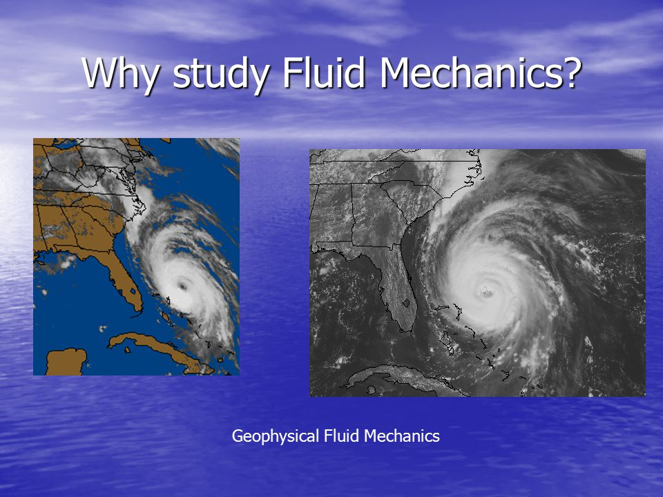 Why study Fluid Mechanics Geophysical Fluid Mechanics