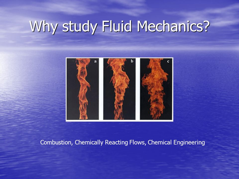 Why study Fluid Mechanics Combustion, Chemically Reacting Flows, Chemical Engineering