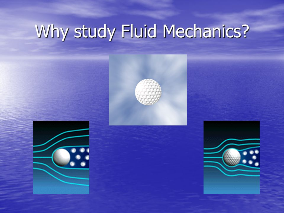 Why study Fluid Mechanics