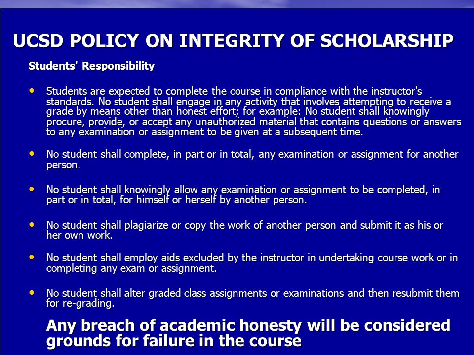 UCSD POLICY ON INTEGRITY OF SCHOLARSHIP Students Responsibility Students are expected to complete the course in compliance with the instructor s standards.