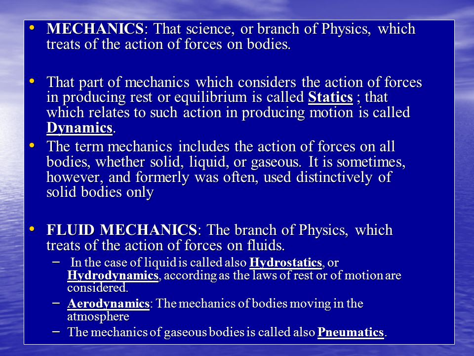 MECHANICS: That science, or branch of Physics, which treats of the action of forces on bodies.