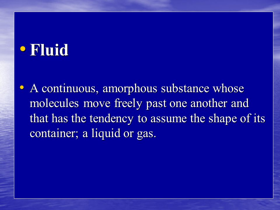 Fluid Fluid A continuous, amorphous substance whose molecules move freely past one another and that has the tendency to assume the shape of its container; a liquid or gas.
