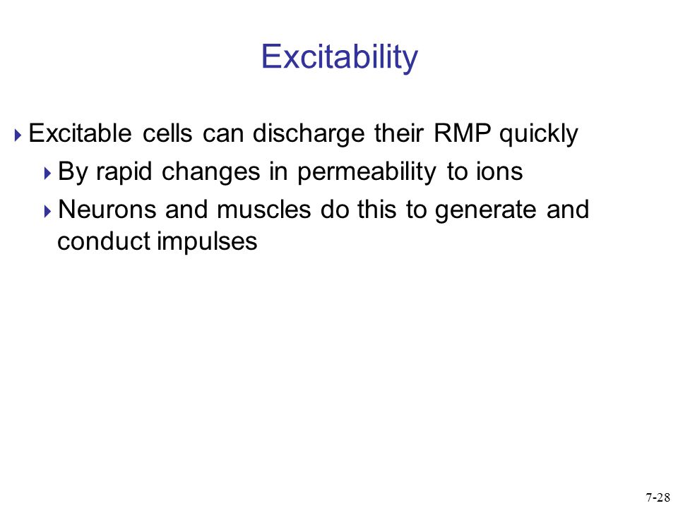 Excitability  Excitable cells can discharge their RMP quickly  By rapid changes in permeability to ions  Neurons and muscles do this to generate an