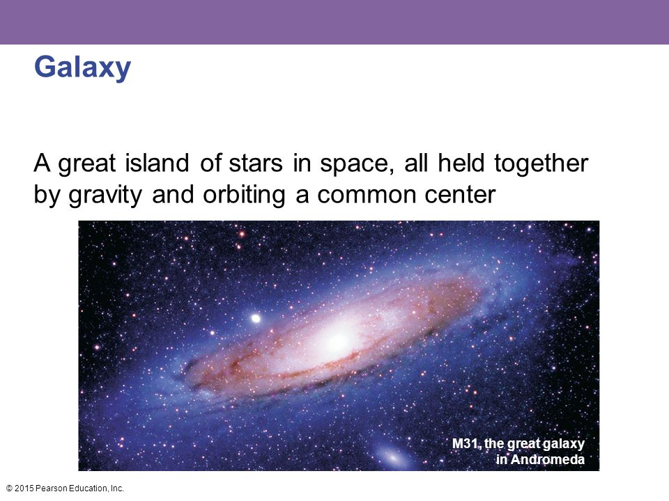 Galaxy A great island of stars in space, all held together by gravity and orbiting a common center © 2015 Pearson Education, Inc.