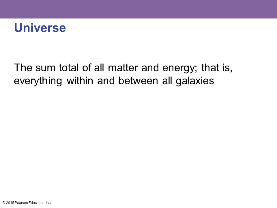 Universe The sum total of all matter and energy; that is, everything within and between all galaxies © 2015 Pearson Education, Inc.
