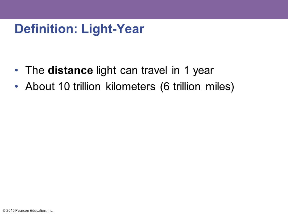 Definition: Light-Year The distance light can travel in 1 year About 10 trillion kilometers (6 trillion miles) © 2015 Pearson Education, Inc.