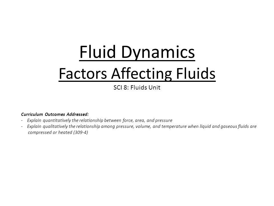 Fluid Dynamics Factors Affecting Fluids SCI 8: Fluids Unit Curriculum Outcomes Addressed: - Explain quantitatively the relationship between force, are