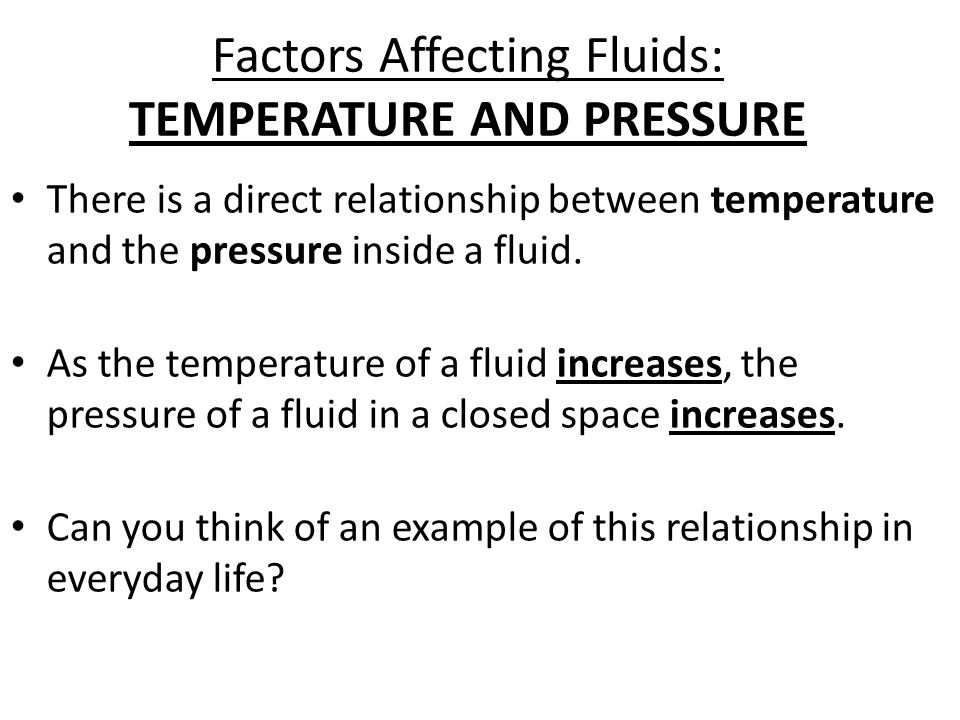 Factors Affecting Fluids: TEMPERATURE AND PRESSURE There is a direct relationship between temperature and the pressure inside a fluid. As the temperat