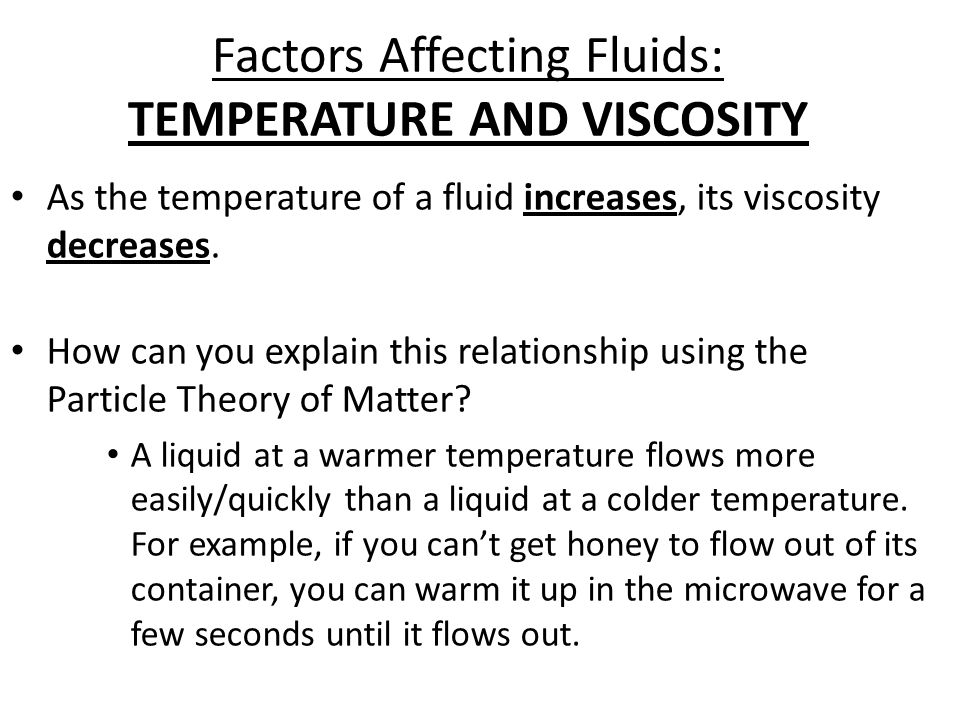 Factors Affecting Fluids: TEMPERATURE AND VISCOSITY As the temperature of a fluid increases, its viscosity decreases. How can you explain this relatio
