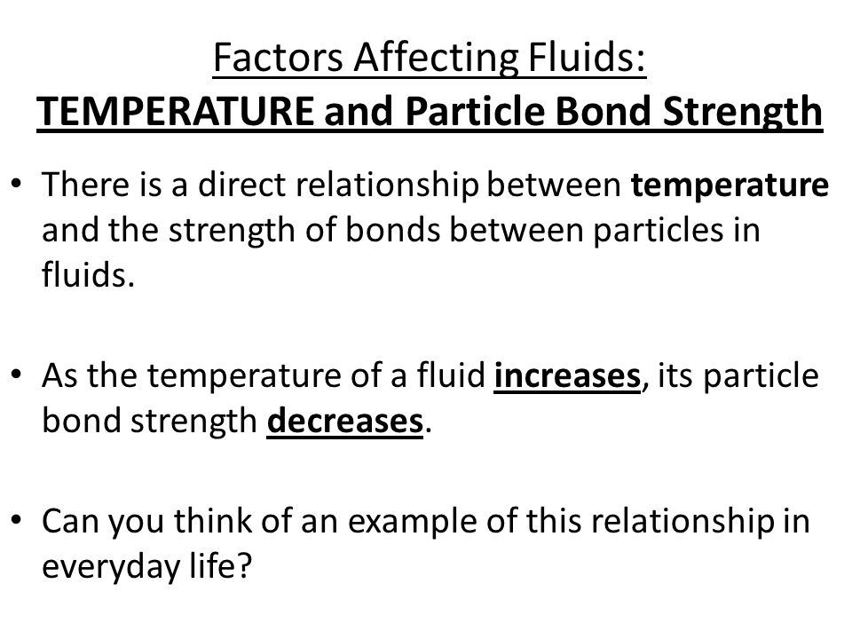 Factors Affecting Fluids: TEMPERATURE and Particle Bond Strength There is a direct relationship between temperature and the strength of bonds between