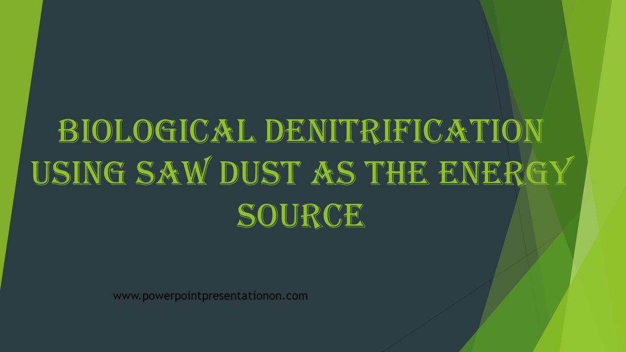 Biological Denitrification using Saw Dust as the Energy Source www.powerpointpresentationon.com