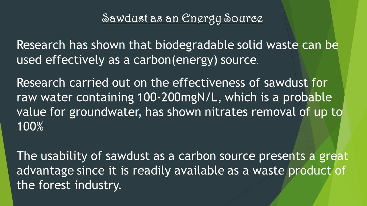 Sawdust as an Energy Source Research has shown that biodegradable solid waste can be used effectively as a carbon(energy) source. Research carried out