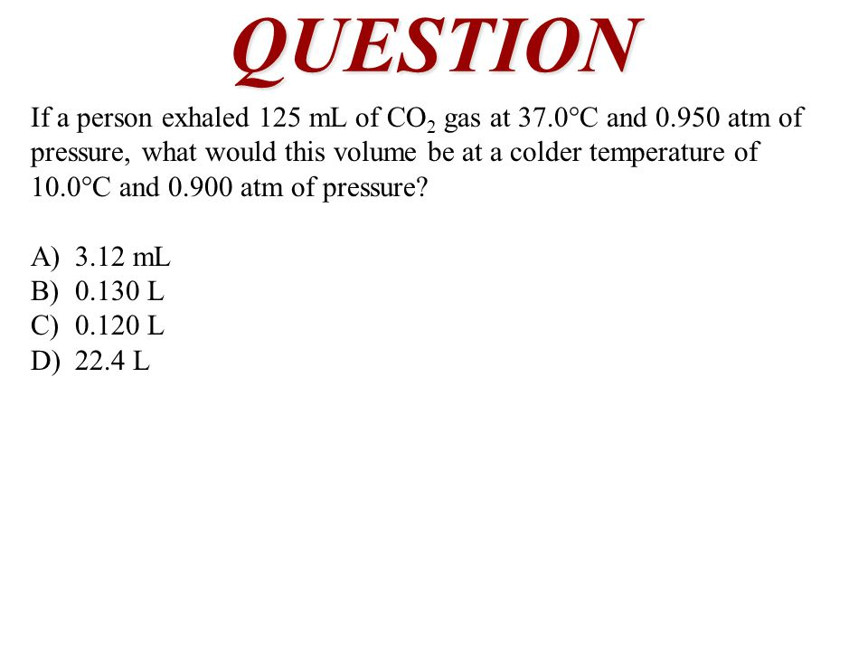 QUESTION If a person exhaled 125 mL of CO 2 gas at 37.0°C and 0.950 atm of pressure, what would this volume be at a colder temperature of 10.0°C and 0.900 atm of pressure.