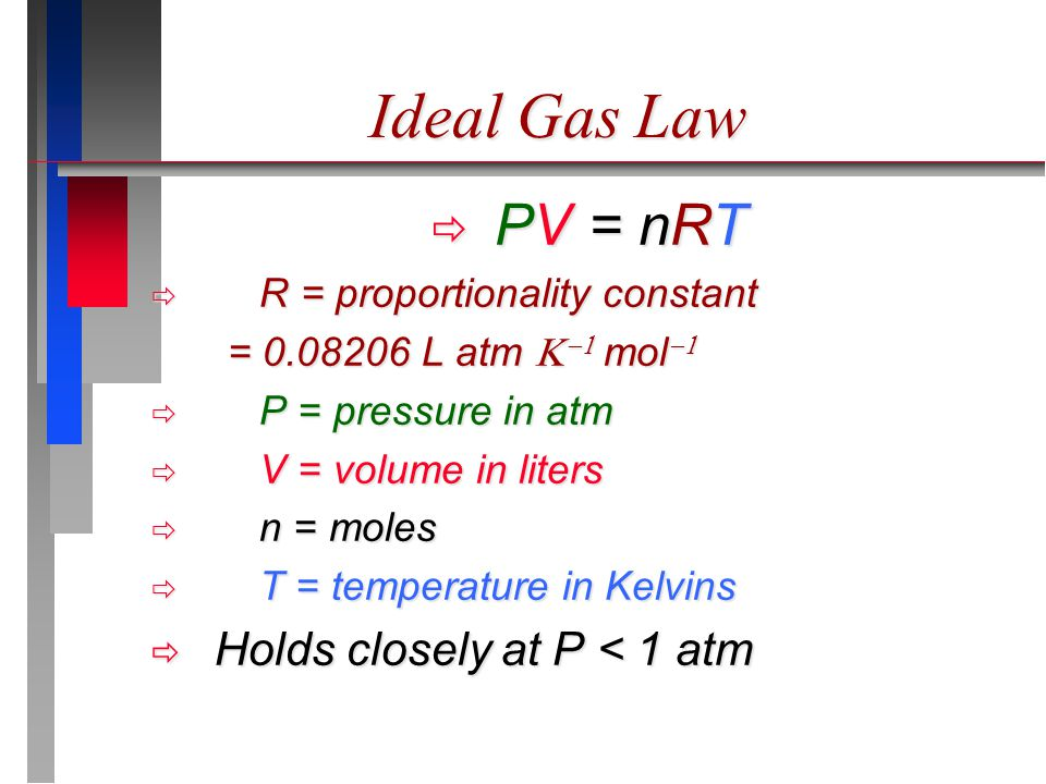 Ideal Gas Law  PV = nRT  R = proportionality constant = 0.08206 L atm   mol   P = pressure in atm  V = volume in liters  n = moles  T = temperature in Kelvins  Holds closely at P < 1 atm