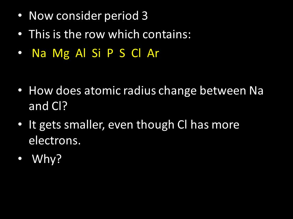Now consider period 3 This is the row which contains: Na Mg Al Si P S Cl Ar How does atomic radius change between Na and Cl.