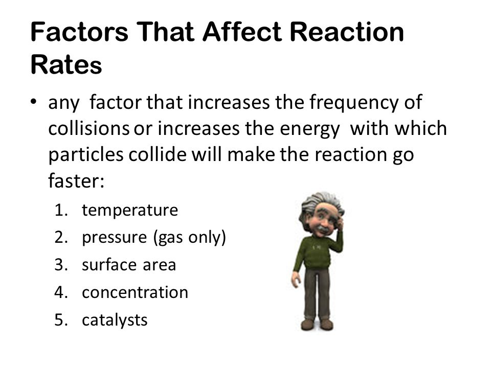 Factors That Affect Reaction Rate s any factor that increases the frequency of collisions or increases the energy with which particles collide will make the reaction go faster: 1.temperature 2.pressure (gas only) 3.surface area 4.concentration 5.catalysts