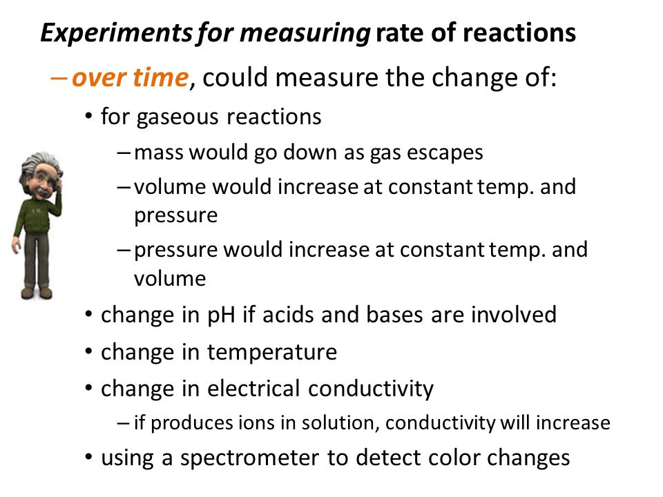 Experiments for measuring rate of reactions – over time, could measure the change of: for gaseous reactions – mass would go down as gas escapes – volume would increase at constant temp.
