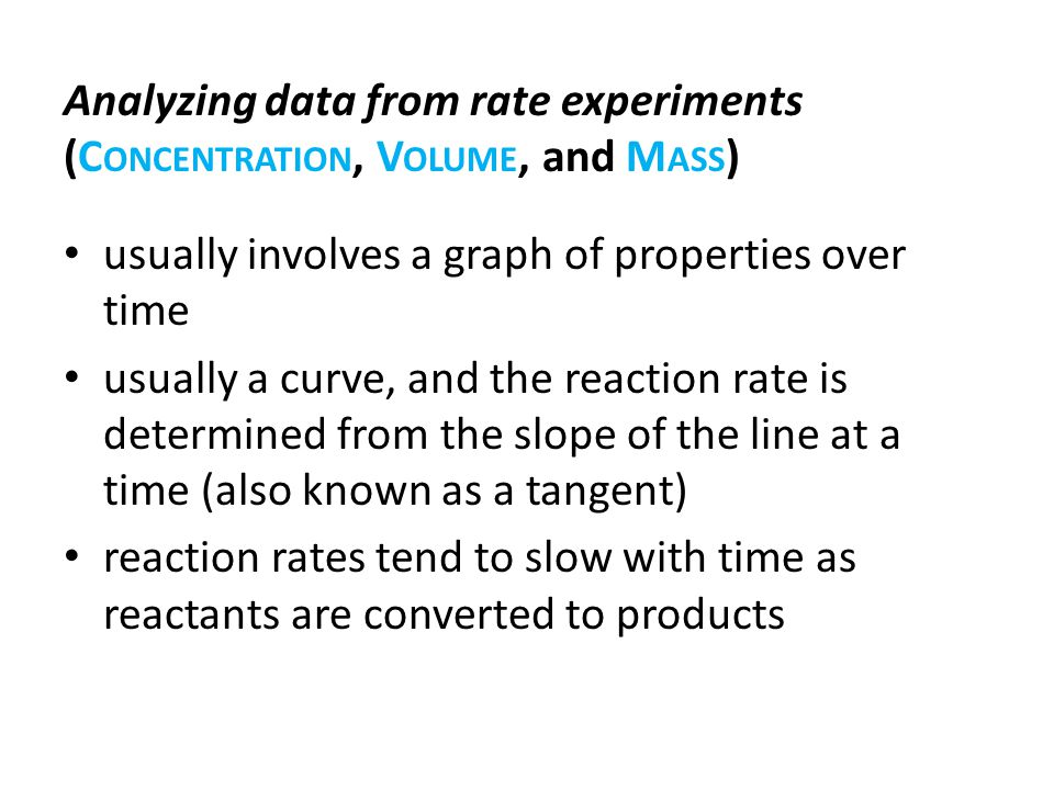 usually involves a graph of properties over time usually a curve, and the reaction rate is determined from the slope of the line at a time (also known as a tangent) reaction rates tend to slow with time as reactants are converted to products Analyzing data from rate experiments (C ONCENTRATION, V OLUME, and M ASS )