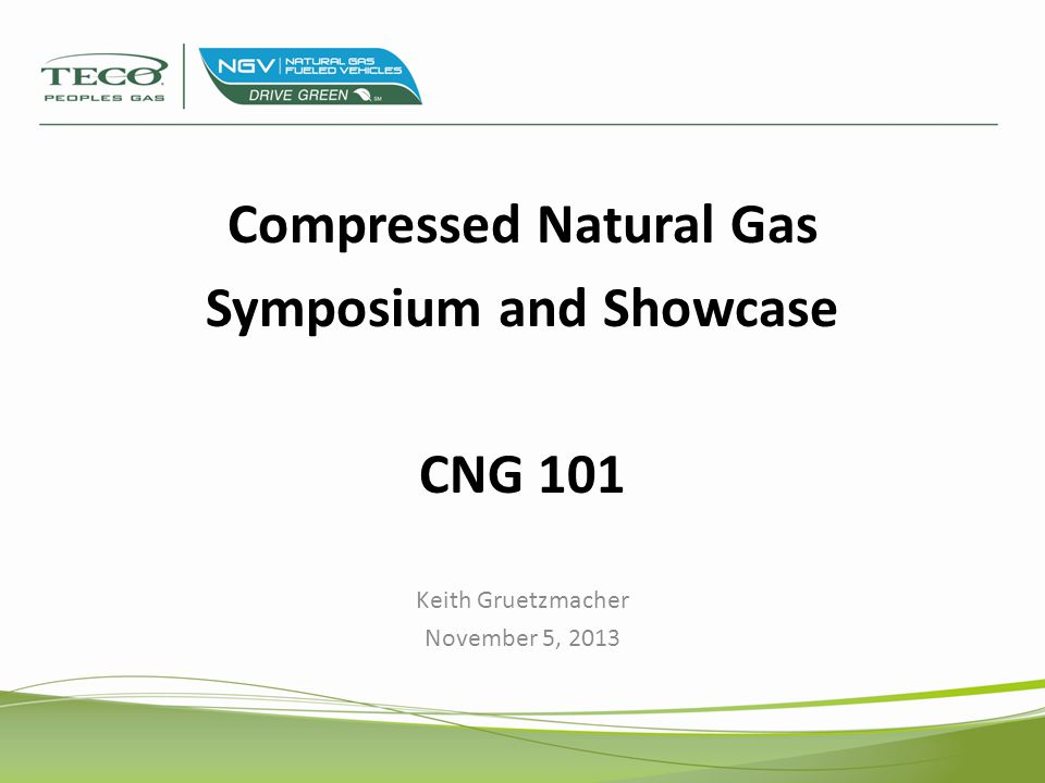 Compressed Natural Gas Symposium and Showcase CNG 101 Keith Gruetzmacher November 5, 2013