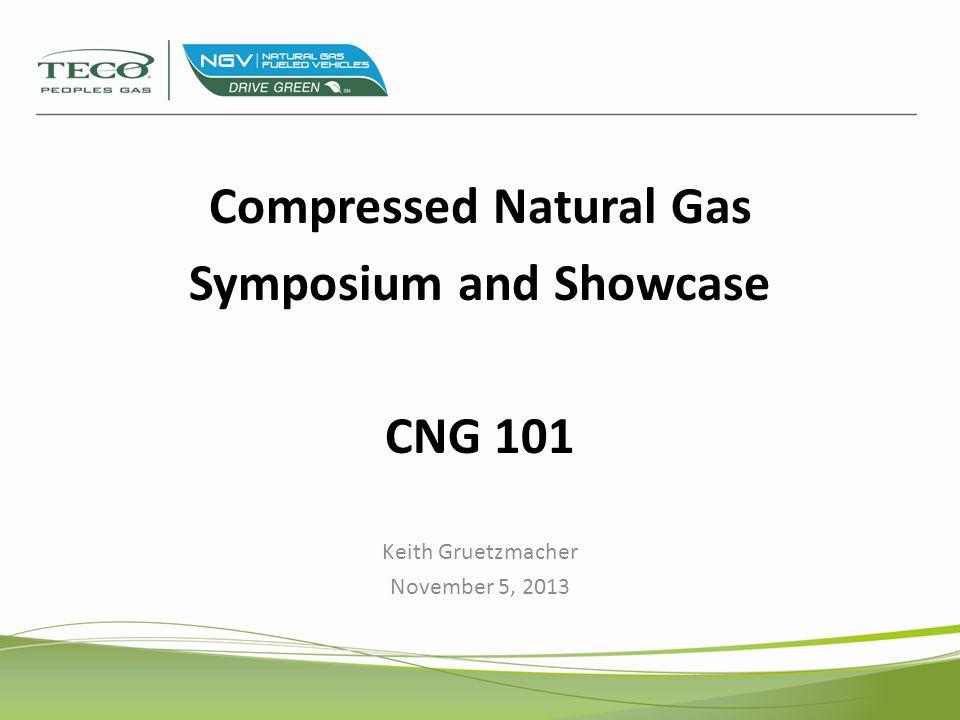 Compressed Natural Gas Symposium and Showcase CNG 101 Keith Gruetzmacher November 5, 2013