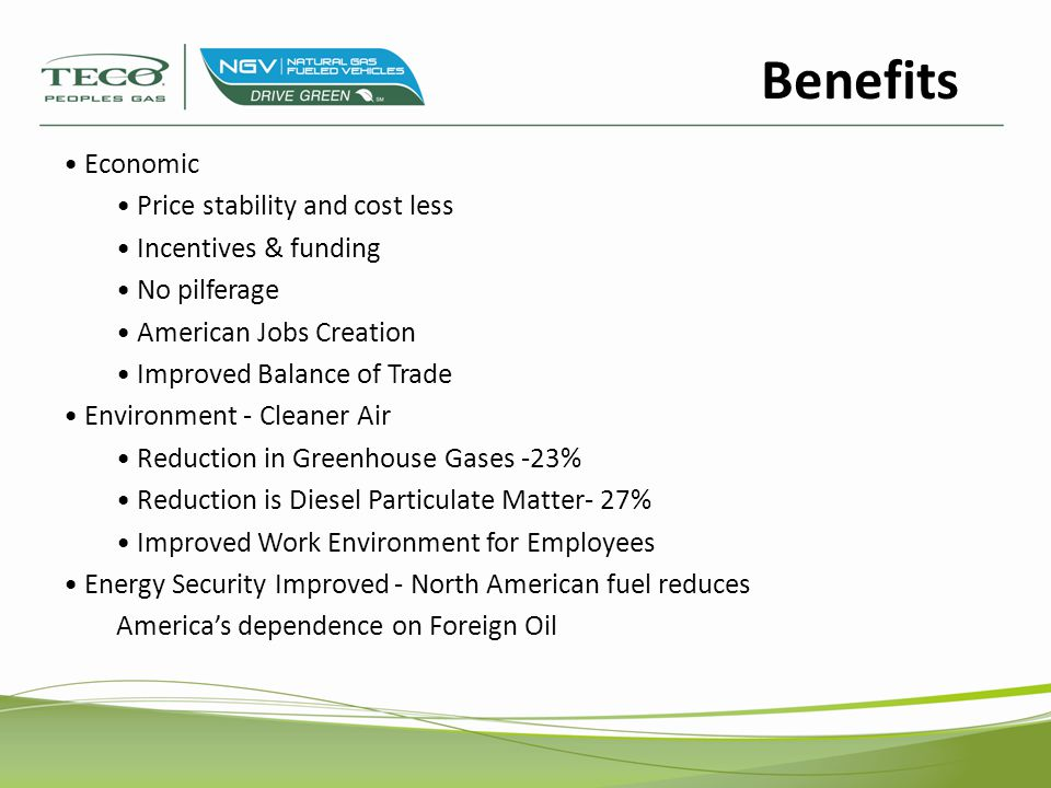 Economic Price stability and cost less Incentives & funding No pilferage American Jobs Creation Improved Balance of Trade Environment - Cleaner Air Reduction in Greenhouse Gases -23% Reduction is Diesel Particulate Matter- 27% Improved Work Environment for Employees Energy Security Improved - North American fuel reduces America's dependence on Foreign Oil Benefits