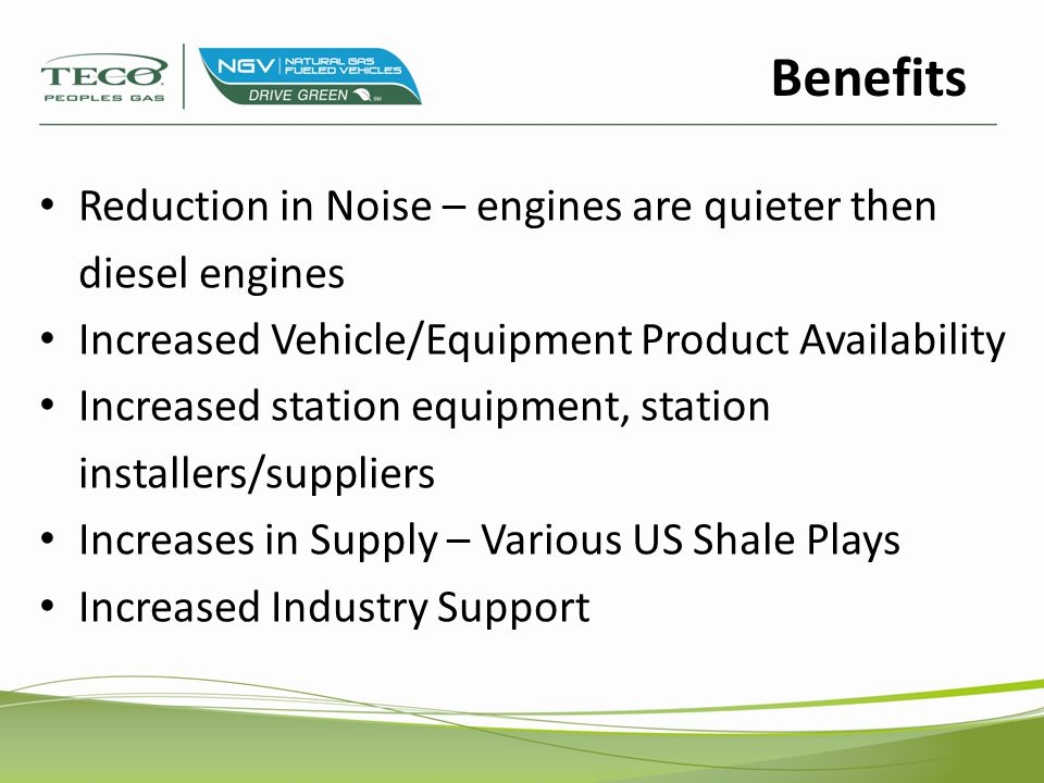 Reduction in Noise – engines are quieter then diesel engines Increased Vehicle/Equipment Product Availability Increased station equipment, station installers/suppliers Increases in Supply – Various US Shale Plays Increased Industry Support Benefits