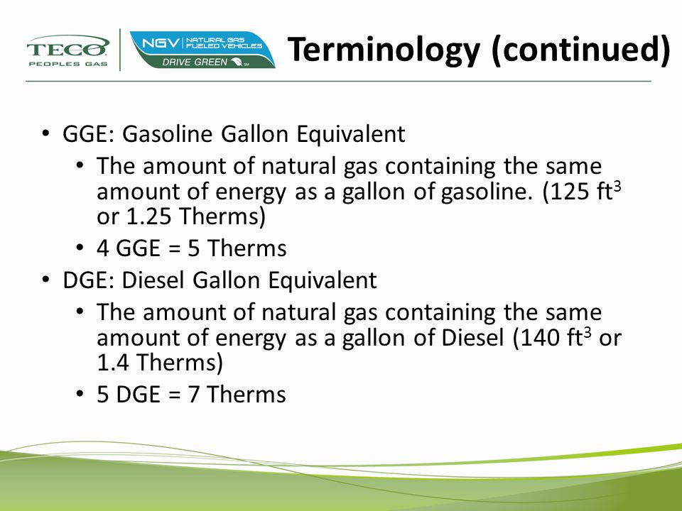 GGE: Gasoline Gallon Equivalent The amount of natural gas containing the same amount of energy as a gallon of gasoline.