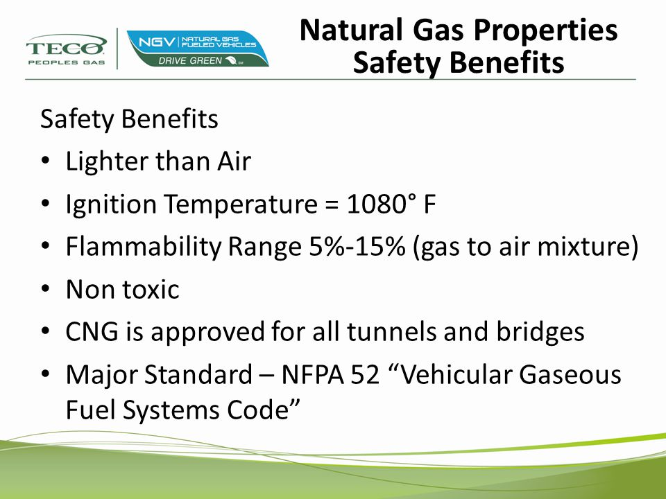 Safety Benefits Lighter than Air Ignition Temperature = 1080° F Flammability Range 5%-15% (gas to air mixture) Non toxic CNG is approved for all tunne