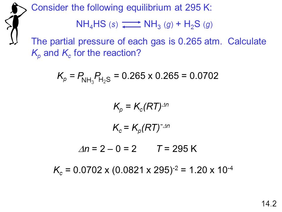 Consider the following equilibrium at 295 K: The partial pressure of each gas is 0.265 atm. Calculate K p and K c for the reaction? NH 4 HS (s) NH 3 (