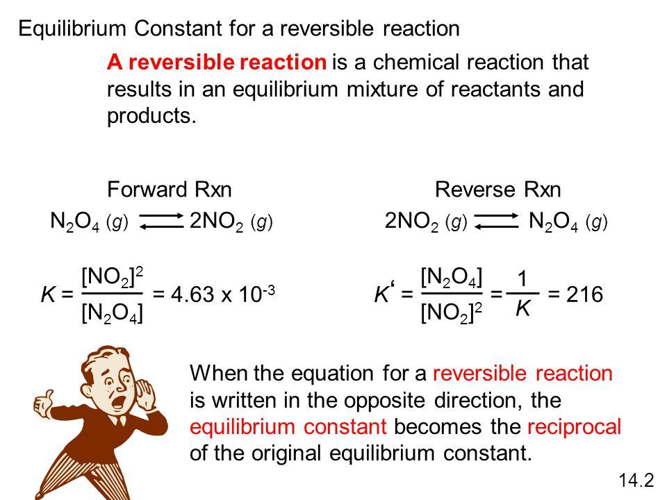 N 2 O 4 (g) 2NO 2 (g) = 4.63 x 10 -3 K = [NO 2 ] 2 [N 2 O 4 ] 2NO 2 (g) N 2 O 4 (g) K = [N 2 O 4 ] [NO 2 ] 2 ' = 1 K = 216 When the equation for a rev