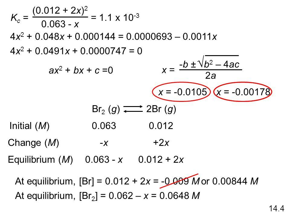 K c = (0.012 + 2x) 2 0.063 - x = 1.1 x 10 -3 4x 2 + 0.048x + 0.000144 = 0.0000693 – 0.0011x 4x 2 + 0.0491x + 0.0000747 = 0 ax 2 + bx + c =0 -b ± b 2 – 4ac  2a2a x = Br 2 (g) 2Br (g) Initial (M) Change (M) Equilibrium (M) 0.0630.012 -x-x+2x 0.063 - x0.012 + 2x x = -0.00178x = -0.0105 At equilibrium, [Br] = 0.012 + 2x = -0.009 Mor 0.00844 M At equilibrium, [Br 2 ] = 0.062 – x = 0.0648 M 14.4